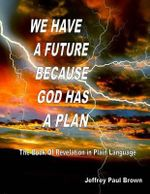 We Have a Future Because God Has a Plan : The Book of Revelation in Plain Language - Jeffrey Paul Brown