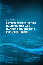 Betting on Box Office : Major Cycles and Market Conjuncture in Film Exhibition - Oleg Berezin