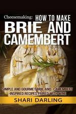 Cheesemaking : How to Make Brie and Camembert: Simple and Gourmet Brie-And-Camembert-Inspired Recipes Paired with Wine - Shari Darling