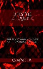 Lifestyle Etiquette : The Ten Commandments of the Wanton Dictum - L a Kennedy