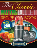 The Classic Nutribullet Recipe Book : 200 Classic Delicious and Optimally Nutritious Blast and Smoothie Recipes - Susan Fotherington