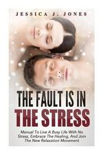 The Fault Is in the Stress : Manual to Live a Busy Life with No Stress, Embrace the Healing, and Join the New Relaxation Movement - Jessica J Jones