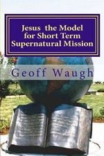 Jesus the Model for Short Term Supernatural Mission : Biblical Ministry and Mission - Dr Geoff Waugh
