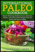 International Paleo Cookbook : Mouth Watering Mediterranean, Mexican, Italian, and Asian Paleo Recipes That Are Quick and Easy to Make - Sharon Clarke