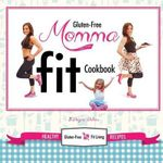 Gluten-Free Momma Fit Cookbook : Healthy Gluten-Free and Fit Living Recipes - Dayna Deters