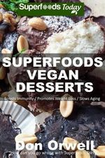 Superfoods Vegan Desserts : Over 30 Quick & Easy, Gluten-Free, Vegan, Wheat Free, Whole Foods Superfoods Sweet Cakes, Truffles, Cookies and Pies - Don Orwell