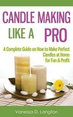 Candle Making Like a Pro : A Complete Guide on How to Make Perfect Candles at Home for Fun & Profit