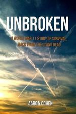 Unbroken : A World War 11 Story of Survival, Back from the Living Dead - Aaron Cohen