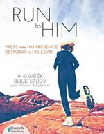 Run to Him : Press Into His Presence, Respond to His Lead - Lara Williams