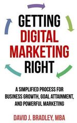 Getting Digital Marketing Right : A Simplified Process for Business Growth, Goal Attainment, and Powerful Marketing - David J Bradley