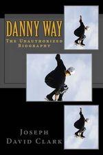 Danny Way : The Unauthorized Biography - Joseph David Clark
