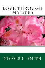 Love Through My Eyes - Nicole L Smith