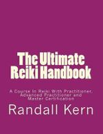 The Ultimate Reiki Handbook : A Course in Reiki with Practitioner, Advanced Practitioner and Master Certification - MR Randall E Kern II