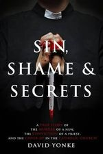 Sin, Shame & Secrets : A True Story of the Murder of a Nun, the Conviction of a Priest, and the Cover-Up in the Catholic Church - David Yonke