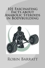 101 Fascinating Facts about Anabolic Steroids in Bodybuilding - Robin Barratt