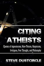 Citing Atheists : Quotes of Agnosticism, Non-Theism, Skepticism, Irreligion, Free Thought, and Philosophy - Steve Dustcircle