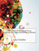 Equilibrium in Analytical Chemistry Using Maple in 24 Hours - Lucy E Gordon