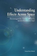 Understanding Effects Across Space : Electromagnetism, Gravity and Inertia - MR George Henry Edwards