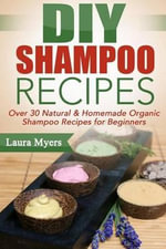 DIY Shampoo Recipes : Over 30 Natural & Homemade Organic Shampoo Recipes for Beginners - Laura Myers