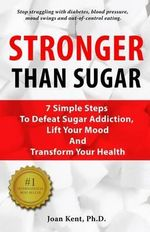 Stronger Than Sugar : 7 Simple Steps to Defeat Sugar Addiction, Lift Your Mood and Transform Your Health - Joan Kent Ph D
