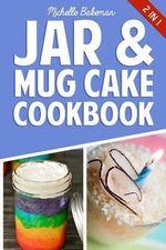 Jar & Mug Cake Cookbook : Delicious Jar & Mug Recipes for Cakes, Cookies, Cobblers, Pies, Puddings, & More! - Michelle Bakeman