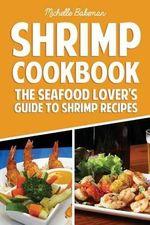 Shrimp Cookbook : The Seafood Lover's Guide to Shrimp Recipes - Michelle Bakeman