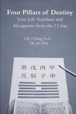 Four Pillars of Destiny Your Life Numbers and Hexagrams from the I Ching - Ph D Lily Chung