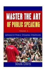 Master the Art of Public Speaking Volume II : Advanced Strategies for Maximum Impact - Coach Mark Davis