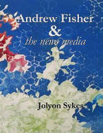 Andrew Fisher and the News Media : From Coalminer to Prime Minister - MR Jolyon Sykes