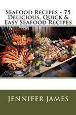 Seafood Recipes - 75 Delicious, Quick & Easy Seafood Recipes - Jennifer James