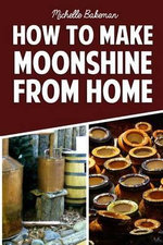 How to Make Moonshine from Home : The Simple & Easy Step by Step Guide to Home Brewing for Moonshine Mastery - Michelle Bakeman