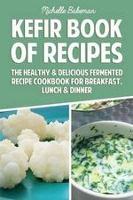 Kefir Book of Recipes : The Healthy & Delicious Fermented Recipe Cookbook for Breakfast, Lunch & Dinner - Michelle Bakeman