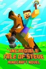 An Incredible Tale of Steve a Novel about Minecraft : Legendary Minecraft Adventure Story of Steve. the Masterpiece for All Minecraft Fans! - Minecraft Books