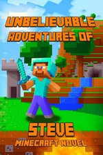 Unbelievable Adventures of Steve an Aventure about Minecraft : A Novel about Minecraft: Marvelous Adventure Story of Steve. Steve's Minecraft Adventures Book Series. the Masterpiece for All Miencraft Fans! - Minecraft Books
