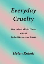 Everyday Cruelty : How to Deal with Its Effects Without Denial, Bitterness, or Despair - Helen Kobek