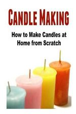 Candle Making : How to Make Candles at Home from Scratch: (Candles - Candle Making - Candle Making Business) - Mariam Tobishi