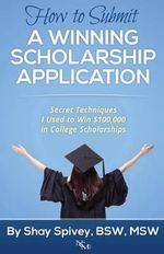 How to Submit a Winning Scholarship Application : Secret Techniques I Used to Win $100,000 in College Scholarships - Shay Spivey