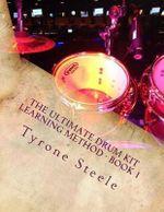 The Ultimate Drum Kit Learning Method : A Teacher and Student Progressive Development Curriculum (Beginner Thru Intermediate) - Tyrone a Steele