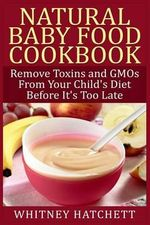 Natural Baby Food Cookbook : Remove Toxins and Gmos from Your Child's Diet Before It's Too Late - Whitney Hatchett