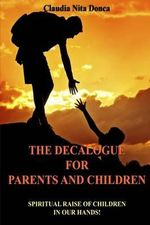 The Decalogue for Parents and Children : Spiritual Raise of Children in Our Hands! - Claudia Nita Donca