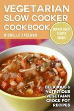 Vegetarian Slow Cooker Cookbook : Delicious & Nutritious Vegetarian Crock Pot Recipes - Michelle Bakeman