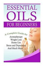 Essential Oils for Beginners : A Full Guide for Essential Oils and Weight Loss, Stress and Depression, Aromatherapy, Home Use and Much More - K M Gramlich