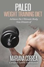 Paleo Weight Training Diet : Achieve the Ultimate Body You Dream of - Mariana Correa