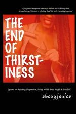The End of Thirstiness : Lessons on Rejecting Desperation, Being Whole, Free, Single & Satisfied - Ebony Janice