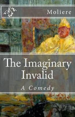 The Imaginary Invalid : A Comedy - Moliere