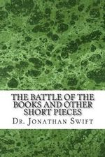 The Battle of the Books and Other Short Pieces : (Dr. Jonathan Swift Classics Collection) - Dr Jonathan Swift