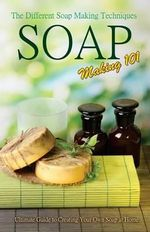 Soap Making 101 : The Different Soap Making Techniques: Homemade Soap Recipes - Ultimate Guide to Creating Your Own Soap at Home - P Karn