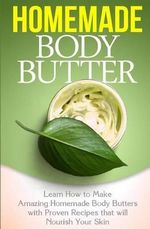 Homemade Body Butter : Learn How to Make Amazing Homemade Body Butters with Proven Recipes That Nourish Your Skin - Tatyana Williams