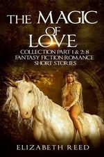 The Magic of Love Collection Part 1 & 2 : 8 Fantasy Fiction Romance Short Stories - Elizabeth Reed
