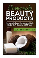 Homemade Beauty Products : Homemade Soap, Homemade Body Butter & a Coconut Oil Miracle - Ariana Hunter